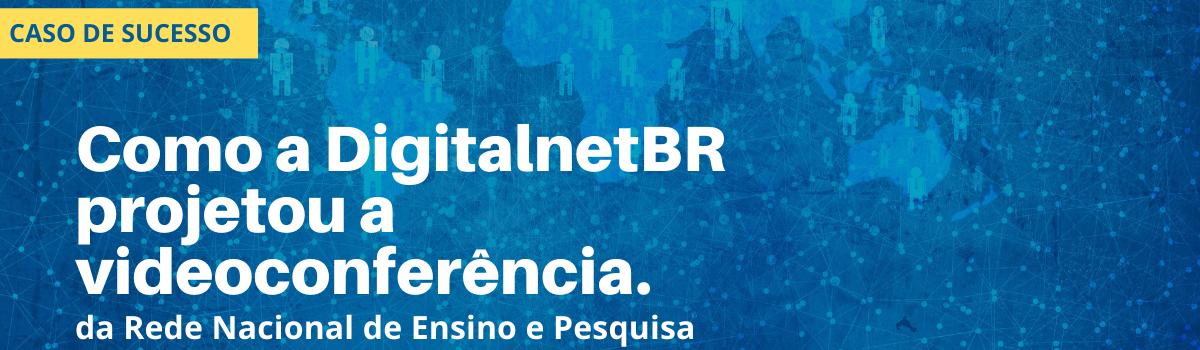 Como a DigitalnetBR projetou a videoconferência da Rede Nacional de Ensino e Pesquisa